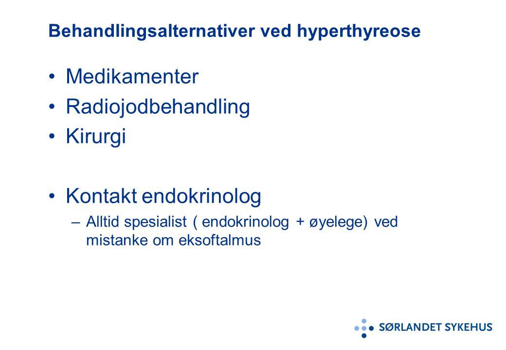 Behandlingsalternativer ved hyperthyreose Medikamenter Radiojodbehandling Kirurgi Kontakt endokrinolog –Alltid spesialist ( endokrinolog + øyelege) ved mistanke om eksoftalmus