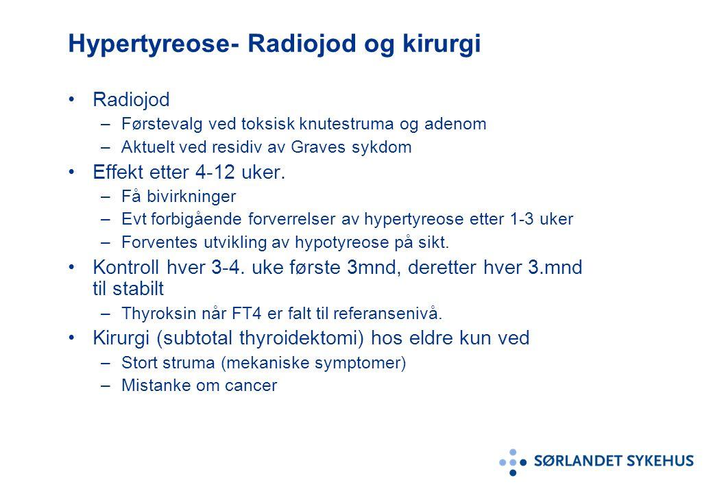 Hypertyreose- Radiojod og kirurgi Radiojod –Førstevalg ved toksisk knutestruma og adenom –Aktuelt ved residiv av Graves sykdom Effekt etter 4-12 uker.