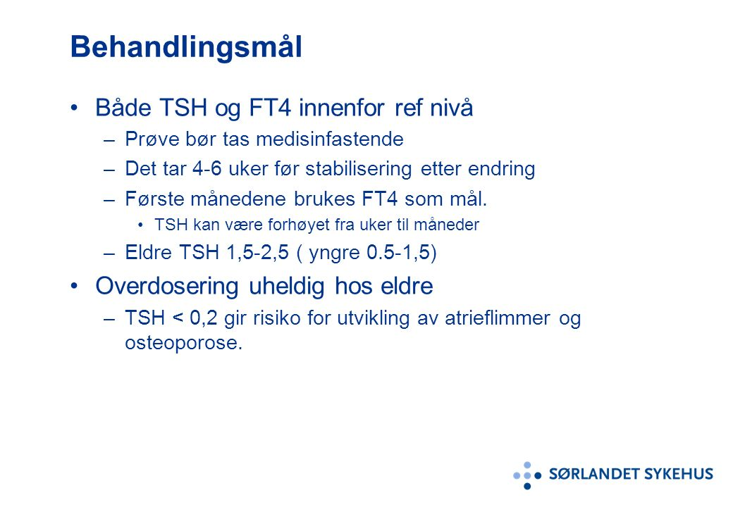 Behandlingsmål Både TSH og FT4 innenfor ref nivå –Prøve bør tas medisinfastende –Det tar 4-6 uker før stabilisering etter endring –Første månedene brukes FT4 som mål.