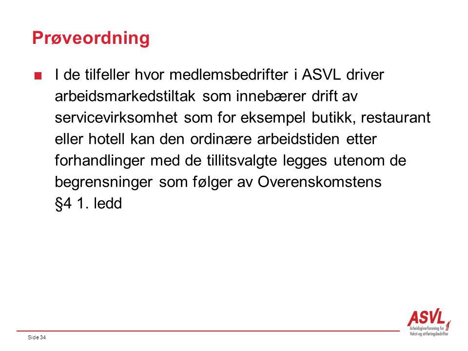 Side 34 Prøveordning  I de tilfeller hvor medlemsbedrifter i ASVL driver arbeidsmarkedstiltak som innebærer drift av servicevirksomhet som for eksempel butikk, restaurant eller hotell kan den ordinære arbeidstiden etter forhandlinger med de tillitsvalgte legges utenom de begrensninger som følger av Overenskomstens §4 1.