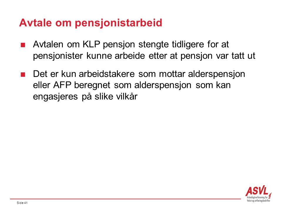 Side 41 Avtale om pensjonistarbeid  Avtalen om KLP pensjon stengte tidligere for at pensjonister kunne arbeide etter at pensjon var tatt ut  Det er kun arbeidstakere som mottar alderspensjon eller AFP beregnet som alderspensjon som kan engasjeres på slike vilkår