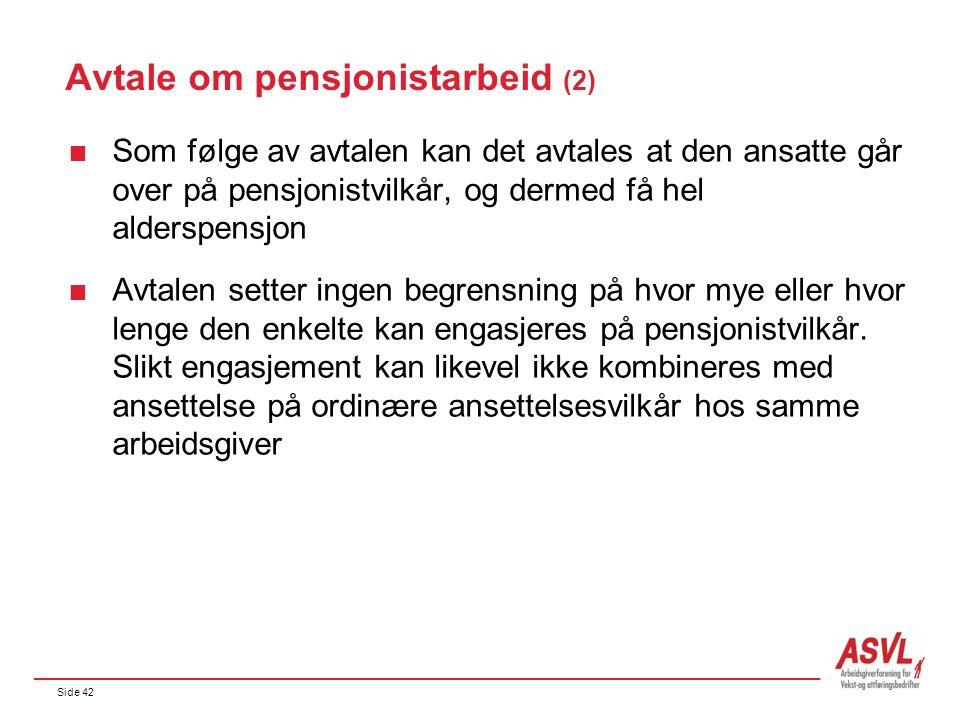 Side 42 Avtale om pensjonistarbeid (2)  Som følge av avtalen kan det avtales at den ansatte går over på pensjonistvilkår, og dermed få hel alderspensjon  Avtalen setter ingen begrensning på hvor mye eller hvor lenge den enkelte kan engasjeres på pensjonistvilkår.