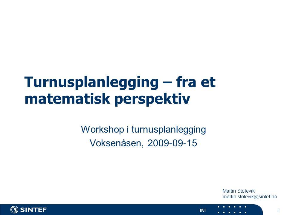 IKT Turnusplanlegging – fra et matematisk perspektiv Workshop i turnusplanlegging Voksenåsen, 2009-09-15 1 Martin Stølevik martin.stolevik@sintef.no