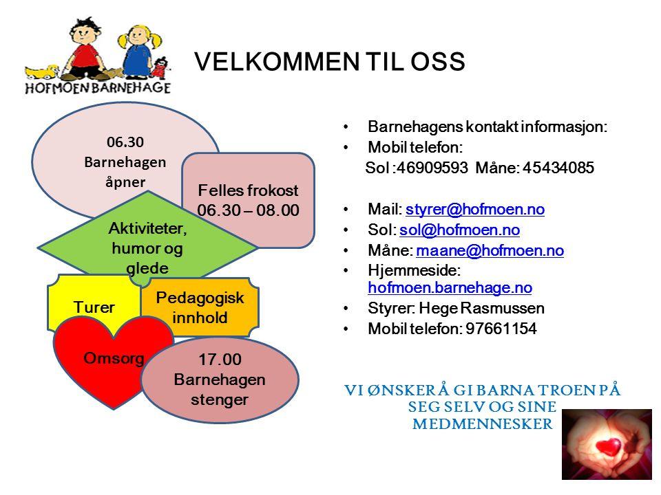 VELKOMMEN TIL OSS Barnehagens kontakt informasjon: Mobil telefon: Sol :46909593 Måne: 45434085 Mail: styrer@hofmoen.nostyrer@hofmoen.no Sol: sol@hofmoen.nosol@hofmoen.no Måne: maane@hofmoen.nomaane@hofmoen.no Hjemmeside: hofmoen.barnehage.no hofmoen.barnehage.no Styrer: Hege Rasmussen Mobil telefon: 97661154 VI ØNSKER Å GI BARNA TROEN PÅ SEG SELV OG SINE MEDMENNESKER 06.30 Barnehagen åpner Felles frokost 06.30 – 08.00 Aktiviteter, humor og glede Turer Pedagogisk innhold Omsorg 17.00 Barnehagen stenger