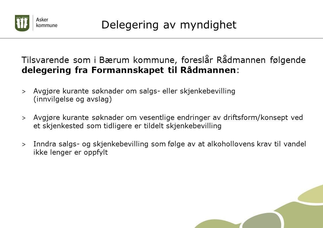 Delegering av myndighet Tilsvarende som i Bærum kommune, foreslår Rådmannen følgende delegering fra Formannskapet til Rådmannen: > Avgjøre kurante søknader om salgs- eller skjenkebevilling (innvilgelse og avslag) > Avgjøre kurante søknader om vesentlige endringer av driftsform/konsept ved et skjenkested som tidligere er tildelt skjenkebevilling > Inndra salgs- og skjenkebevilling som følge av at alkohollovens krav til vandel ikke lenger er oppfylt