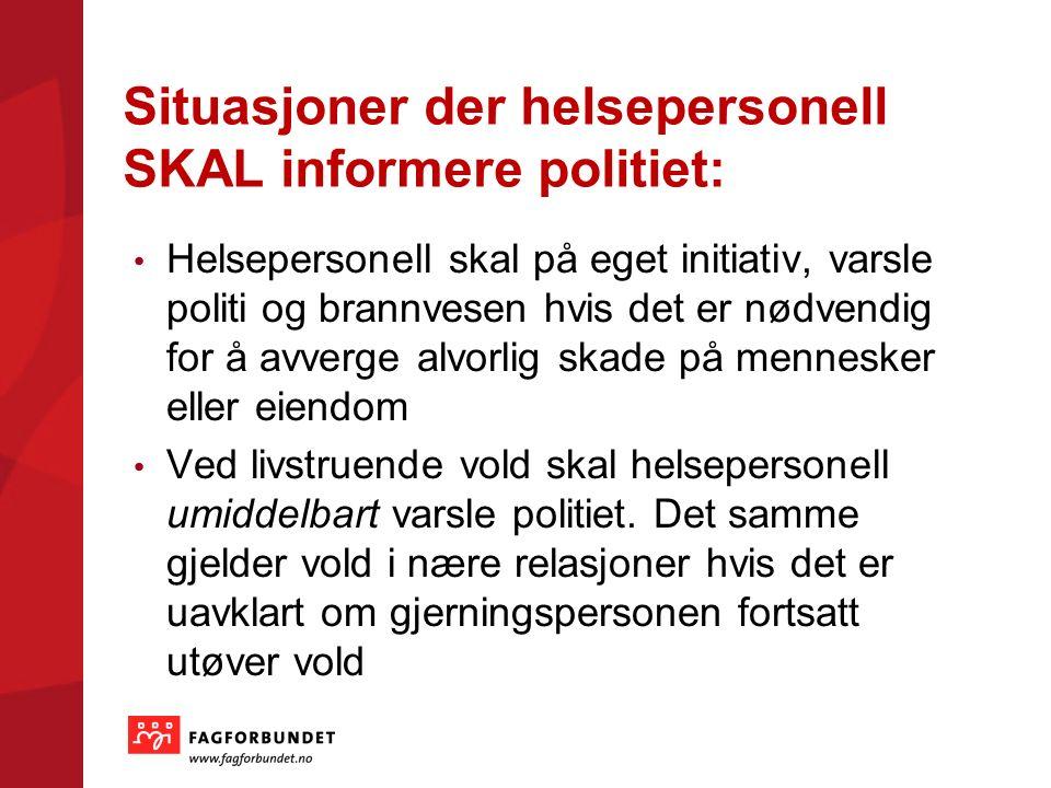 Situasjoner der helsepersonell SKAL informere politiet: Helsepersonell skal på eget initiativ, varsle politi og brannvesen hvis det er nødvendig for å avverge alvorlig skade på mennesker eller eiendom Ved livstruende vold skal helsepersonell umiddelbart varsle politiet.