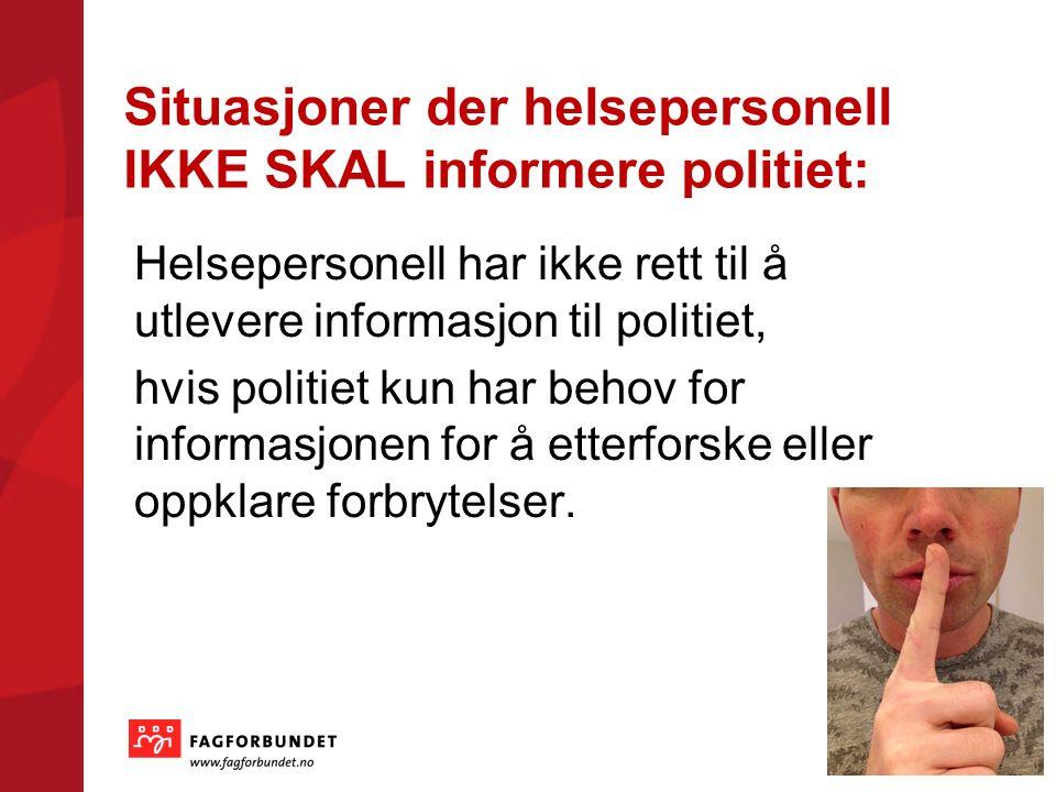 Situasjoner der helsepersonell IKKE SKAL informere politiet: Helsepersonell har ikke rett til å utlevere informasjon til politiet, hvis politiet kun har behov for informasjonen for å etterforske eller oppklare forbrytelser.