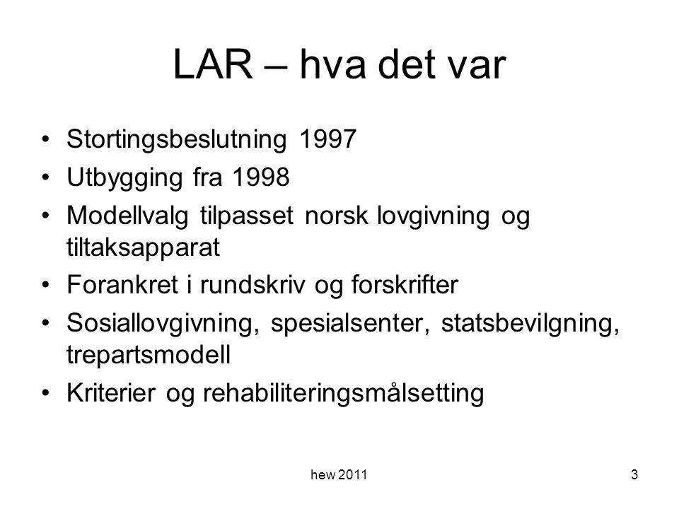 LAR – hva det var Stortingsbeslutning 1997 Utbygging fra 1998 Modellvalg tilpasset norsk lovgivning og tiltaksapparat Forankret i rundskriv og forskrifter Sosiallovgivning, spesialsenter, statsbevilgning, trepartsmodell Kriterier og rehabiliteringsmålsetting hew 20113