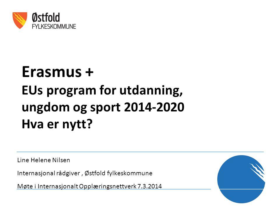 Erasmus + EUs program for utdanning, ungdom og sport 2014-2020 Hva er nytt? Line Helene Nilsen Internasjonal rådgiver, Østfold fylkeskommune Møte i In