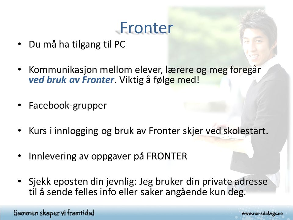 Fronter Du må ha tilgang til PC Kommunikasjon mellom elever, lærere og meg foregår ved bruk av Fronter.