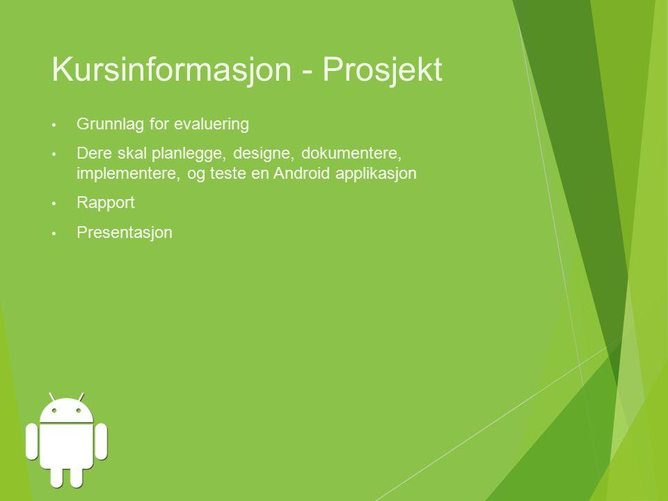 Kursinformasjon - Prosjekt Grunnlag for evaluering Dere skal planlegge, designe, dokumentere, implementere, og teste en Android applikasjon Rapport Presentasjon