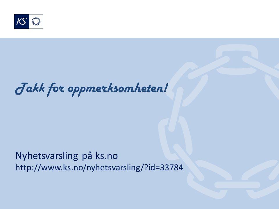 Takk for oppmerksomheten! Nyhetsvarsling på ks.no http://www.ks.no/nyhetsvarsling/ id=33784
