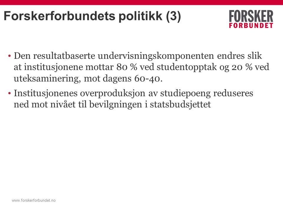 www.forskerforbundet.no Forskerforbundets politikk (3) Den resultatbaserte undervisningskomponenten endres slik at institusjonene mottar 80 % ved studentopptak og 20 % ved uteksaminering, mot dagens 60-40.