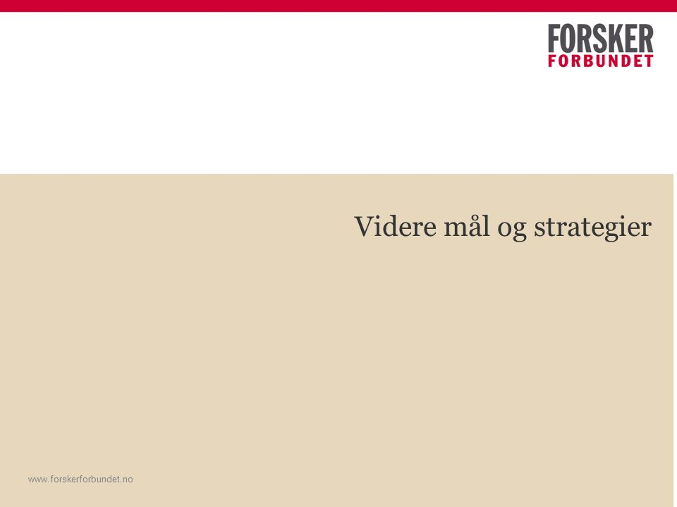 www.forskerforbundet.no Videre mål og strategier www.forskerforbundet.no