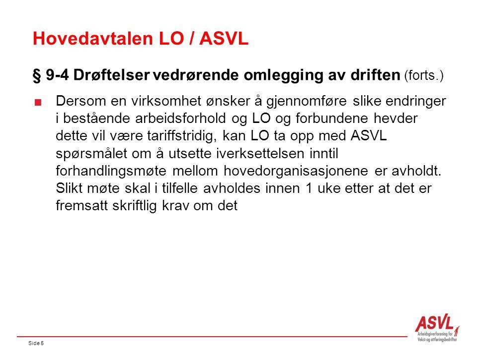 Side 5 Hovedavtalen LO / ASVL § 9-4 Drøftelser vedrørende omlegging av driften (forts.)  Dersom en virksomhet ønsker å gjennomføre slike endringer i bestående arbeidsforhold og LO og forbundene hevder dette vil være tariffstridig, kan LO ta opp med ASVL spørsmålet om å utsette iverksettelsen inntil forhandlingsmøte mellom hovedorganisasjonene er avholdt.