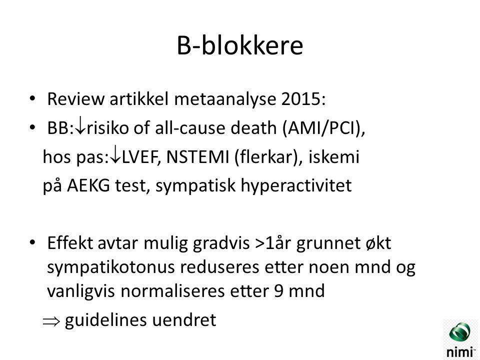 B-blokkere Review artikkel metaanalyse 2015: BB:  risiko of all-cause death (AMI/PCI), hos pas:  LVEF, NSTEMI (flerkar), iskemi på AEKG test, sympatisk hyperactivitet Effekt avtar mulig gradvis >1år grunnet økt sympatikotonus reduseres etter noen mnd og vanligvis normaliseres etter 9 mnd  guidelines uendret