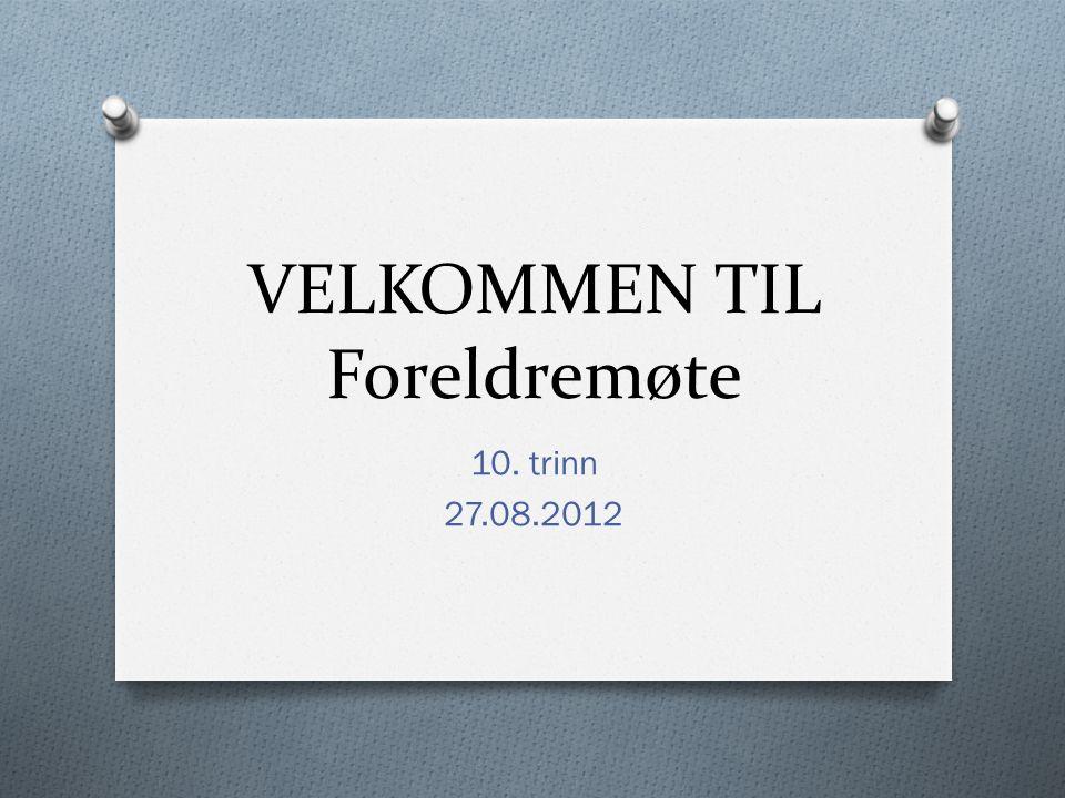 VELKOMMEN TIL Foreldremøte 10. trinn 27.08.2012