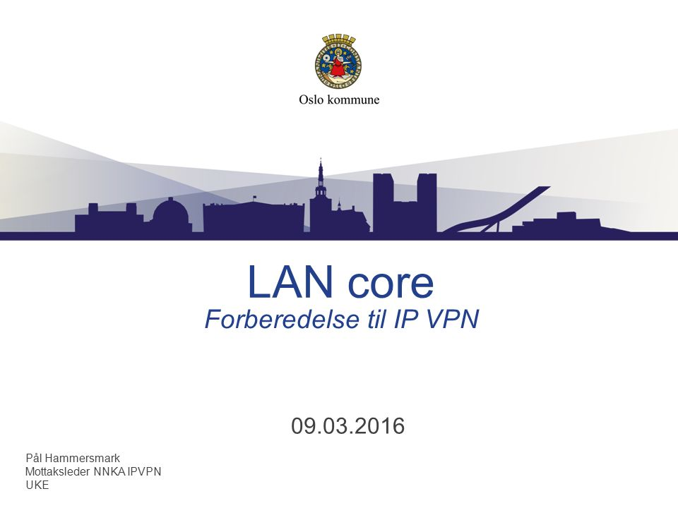 LAN core 09.03.2016 Forberedelse til IP VPN Pål Hammersmark Mottaksleder NNKA IPVPN UKE