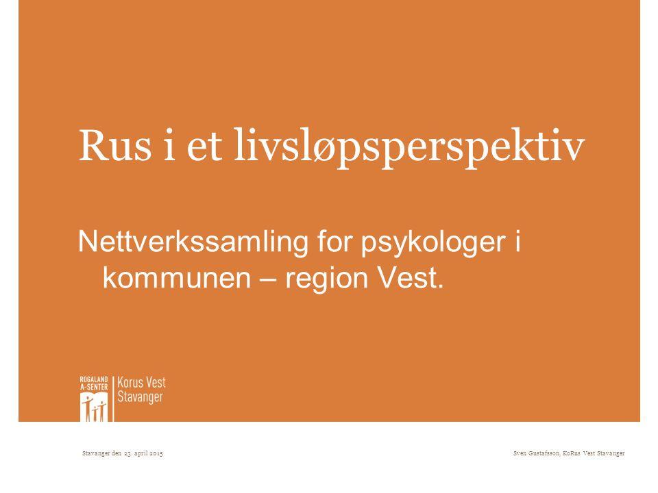 Stavanger den 23. april 2015Sven Gustafsson, KoRus Vest Stavanger Rus i et livsløpsperspektiv Nettverkssamling for psykologer i kommunen – region Vest