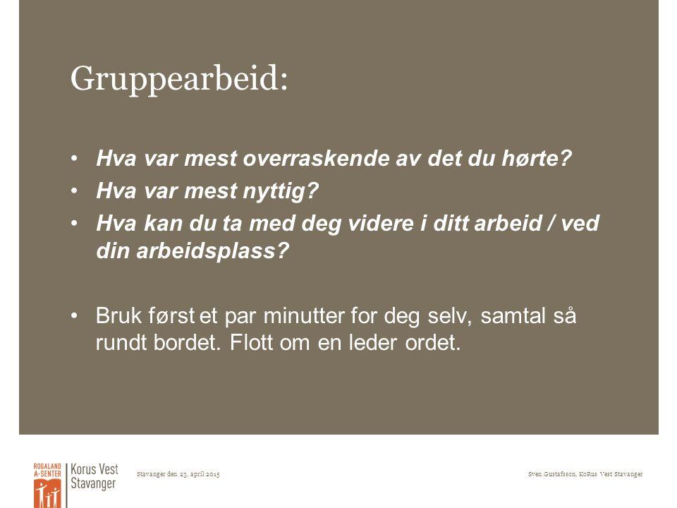 Stavanger den 23. april 2015Sven Gustafsson, KoRus Vest Stavanger Gruppearbeid: Hva var mest overraskende av det du hørte? Hva var mest nyttig? Hva ka