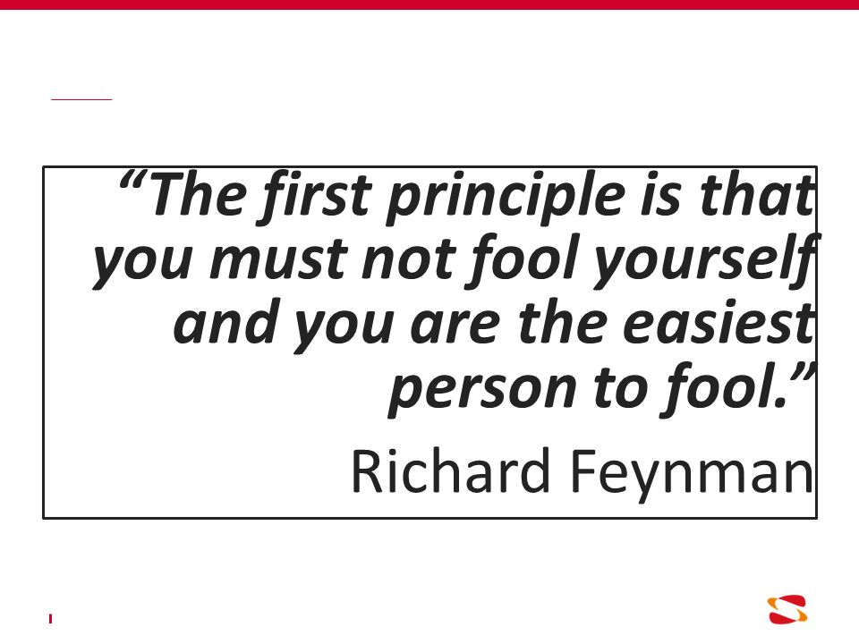 """""""The first principle is that you must not fool yourself and you are the easiest person to fool."""" Richard Feynman"""