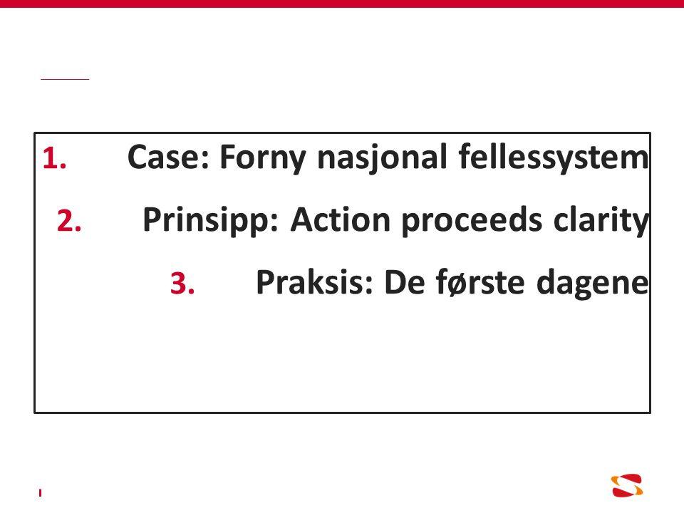 1.Case: Forny nasjonal fellessystem 2. Prinsipp: Action proceeds clarity 3.