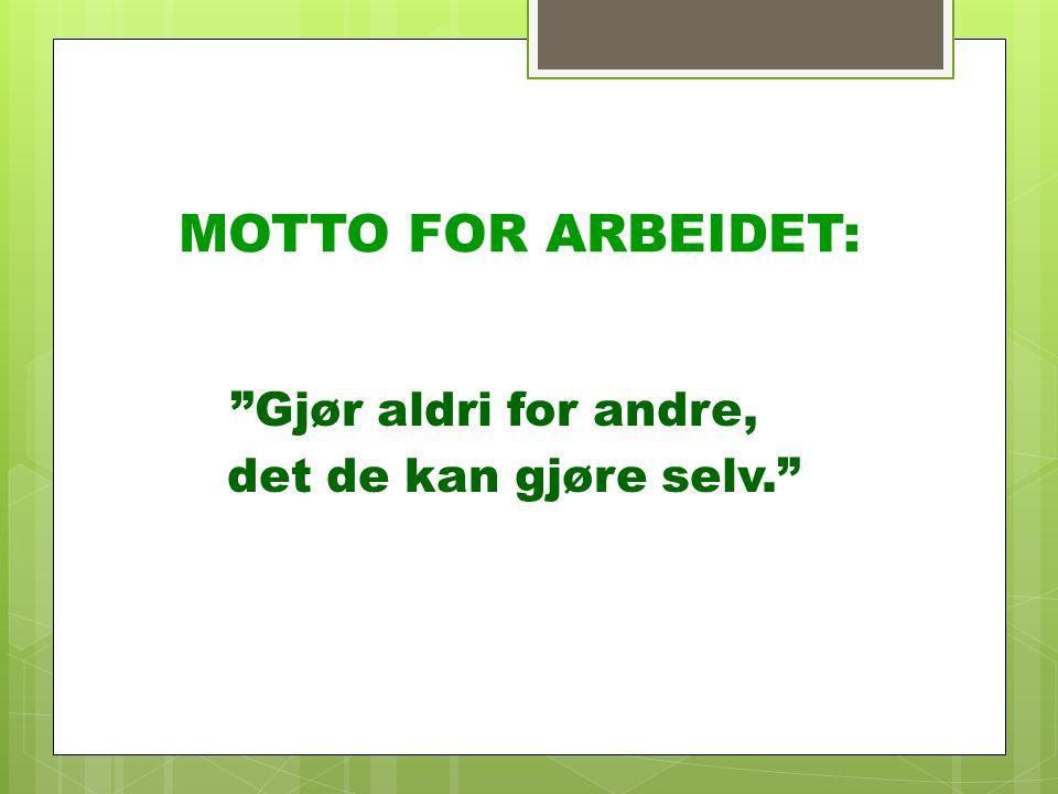"""MOTTO FOR ARBEIDET: """"Gjør aldri for andre, det de kan gjøre selv."""""""