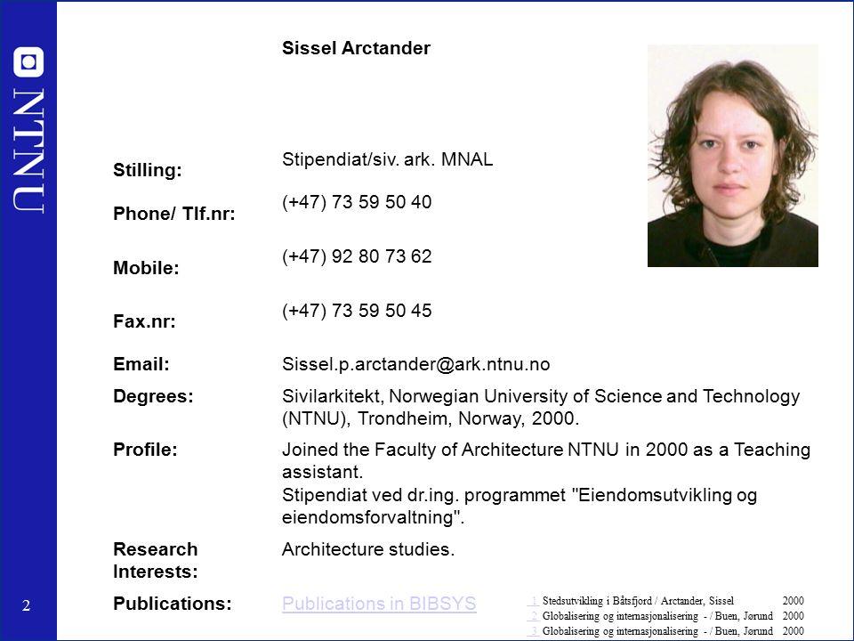 2 Sissel Arctander Stilling: Stipendiat/siv. ark. MNAL Phone/ Tlf.nr: (+47) 73 59 50 40 Mobile: (+47) 92 80 73 62 Fax.nr: (+47) 73 59 50 45 Email:Siss