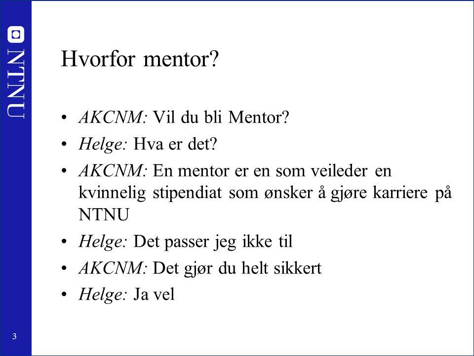 3 Hvorfor mentor? AKCNM: Vil du bli Mentor? Helge: Hva er det? AKCNM: En mentor er en som veileder en kvinnelig stipendiat som ønsker å gjøre karriere