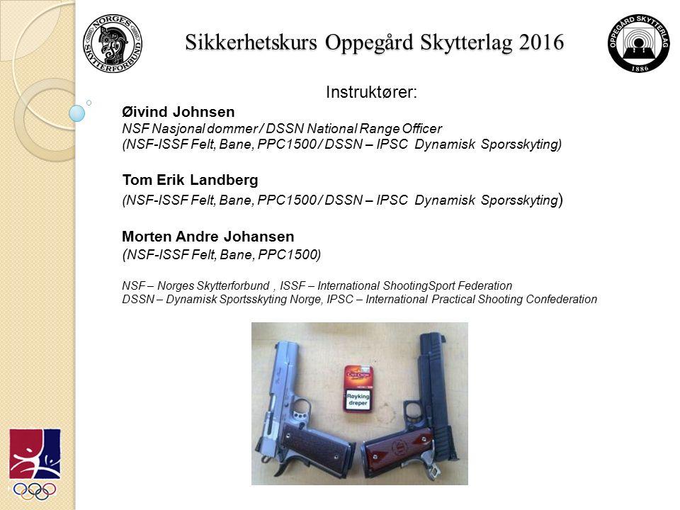 Sikkerhetskurs Oppegård Skytterlag 2016 Instruktører: Øivind Johnsen NSF Nasjonal dommer / DSSN National Range Officer (NSF-ISSF Felt, Bane, PPC1500 / DSSN – IPSC Dynamisk Sporsskyting) Tom Erik Landberg (NSF-ISSF Felt, Bane, PPC1500 / DSSN – IPSC Dynamisk Sporsskyting ) Morten Andre Johansen ( NSF-ISSF Felt, Bane, PPC1500) NSF – Norges Skytterforbund, ISSF – International ShootingSport Federation DSSN – Dynamisk Sportsskyting Norge, IPSC – International Practical Shooting Confederation