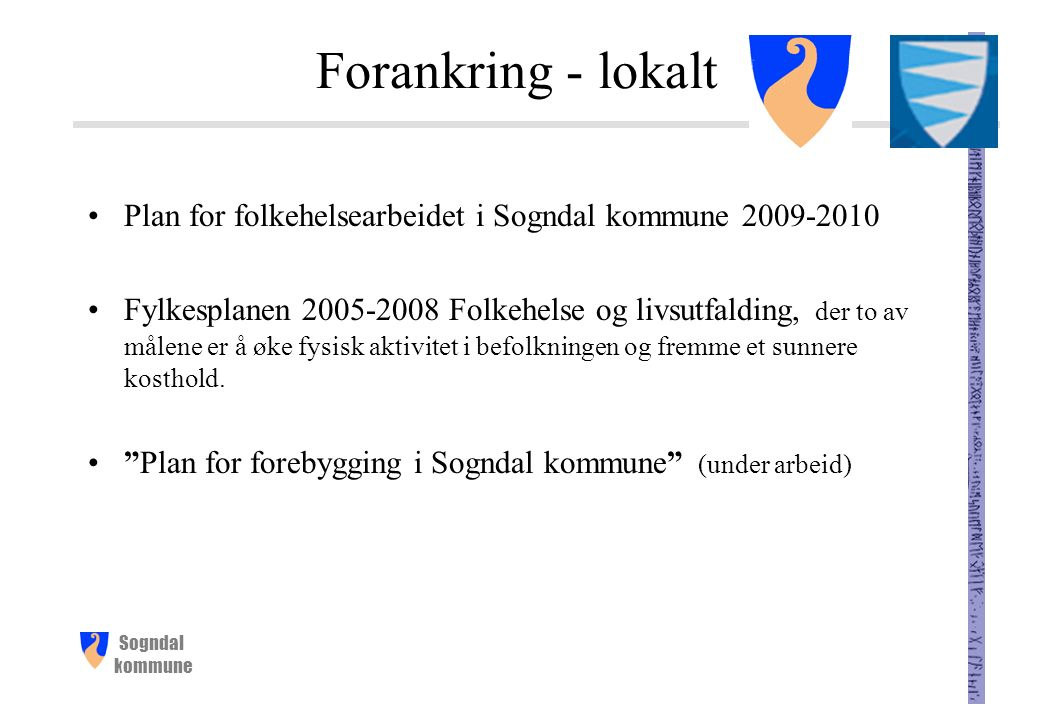 Sogndal kommune Forankring - lokalt Plan for folkehelsearbeidet i Sogndal kommune 2009-2010 Fylkesplanen 2005-2008 Folkehelse og livsutfalding, der to av målene er å øke fysisk aktivitet i befolkningen og fremme et sunnere kosthold.
