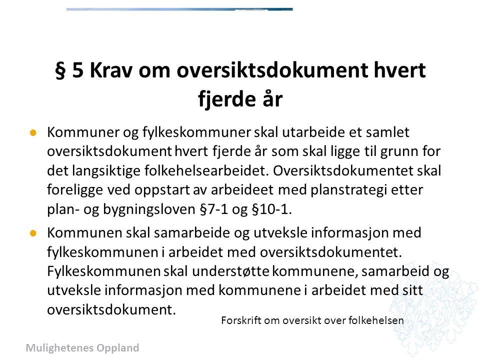 Mulighetenes Oppland § 5 Krav om oversiktsdokument hvert fjerde år Kommuner og fylkeskommuner skal utarbeide et samlet oversiktsdokument hvert fjerde år som skal ligge til grunn for det langsiktige folkehelsearbeidet.
