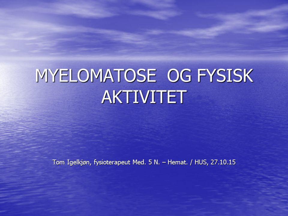 MYELOMATOSE OG FYSISK AKTIVITET Tom Igelkjøn, fysioterapeut Med. 5 N. – Hemat. / HUS, 27.10.15