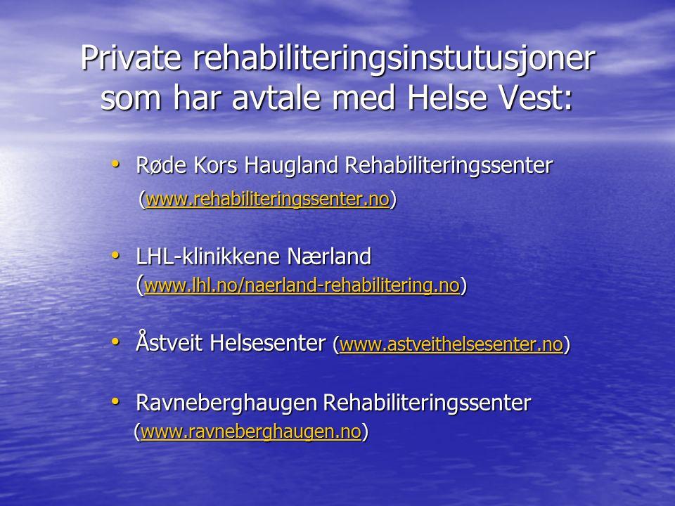 Private rehabiliteringsinstutusjoner som har avtale med Helse Vest: Røde Kors Haugland Rehabiliteringssenter Røde Kors Haugland Rehabiliteringssenter (www.rehabiliteringssenter.no) (www.rehabiliteringssenter.no)www.rehabiliteringssenter.no LHL-klinikkene Nærland ( www.lhl.no/naerland-rehabilitering.no) LHL-klinikkene Nærland ( www.lhl.no/naerland-rehabilitering.no) www.lhl.no/naerland-rehabilitering.no Åstveit Helsesenter (www.astveithelsesenter.no) Åstveit Helsesenter (www.astveithelsesenter.no)www.astveithelsesenter.no Ravneberghaugen Rehabiliteringssenter Ravneberghaugen Rehabiliteringssenter (www.ravneberghaugen.no) (www.ravneberghaugen.no)www.ravneberghaugen.no