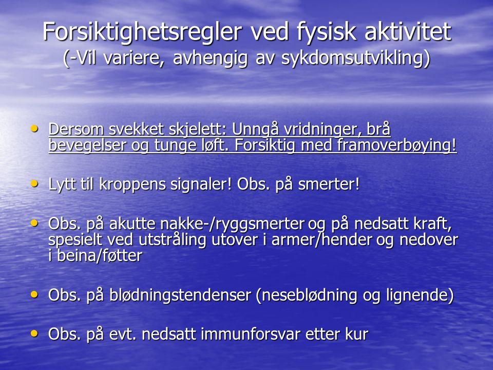 Forsiktighetsregler ved fysisk aktivitet (-Vil variere, avhengig av sykdomsutvikling) Dersom svekket skjelett: Unngå vridninger, brå bevegelser og tunge løft.