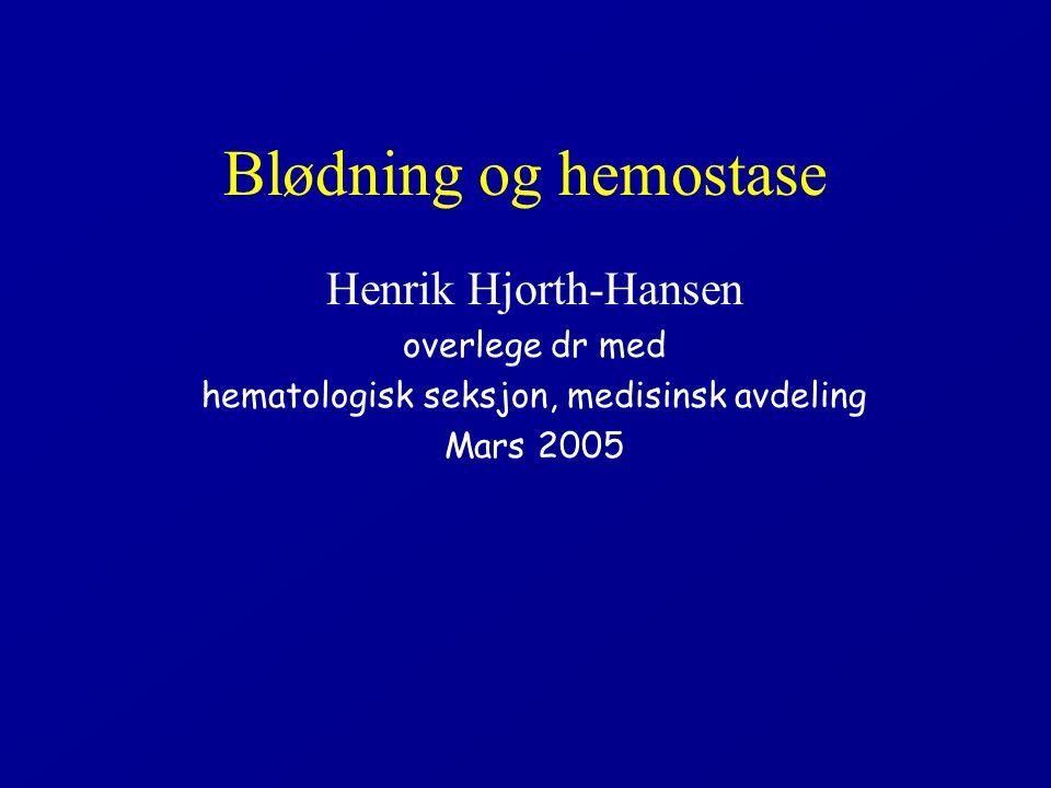Blødning og hemostase Henrik Hjorth-Hansen overlege dr med hematologisk seksjon, medisinsk avdeling Mars 2005