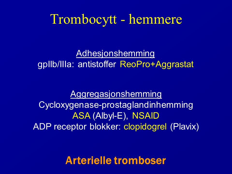 Trombocytt - hemmere Aggregasjonshemming Cycloxygenase-prostaglandinhemming ASA (Albyl-E), NSAID ADP receptor blokker: clopidogrel (Plavix) Adhesjonshemming gpIIb/IIIa: antistoffer ReoPro+Aggrastat Arterielle tromboser