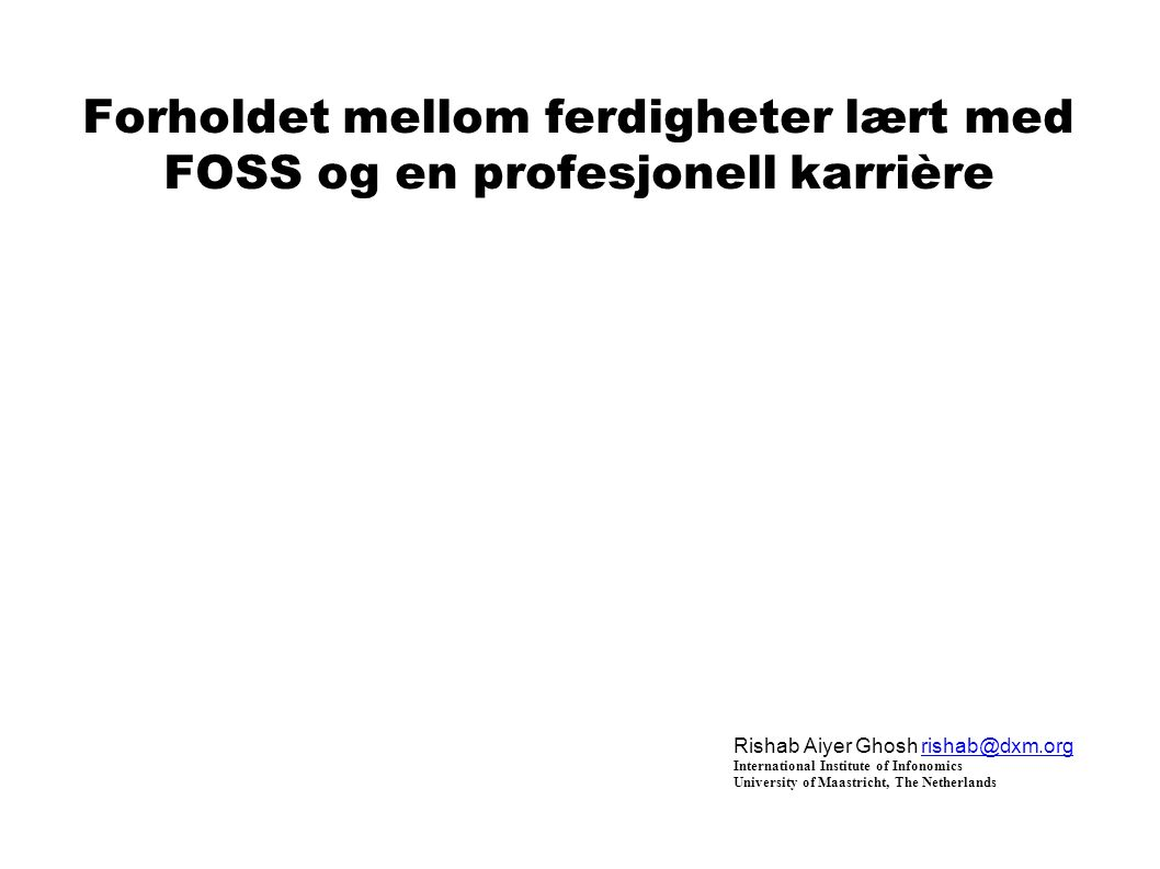 Forholdet mellom ferdigheter lært med FOSS og en profesjonell karrière Rishab Aiyer Ghosh rishab@dxm.orgrishab@dxm.org International Institute of Infonomics University of Maastricht, The Netherlands