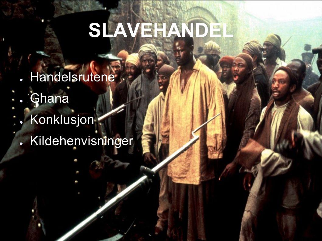SLAVEHANDEL ● Handelsrutene ● Ghana ● Konklusjon ● Kildehenvisninger