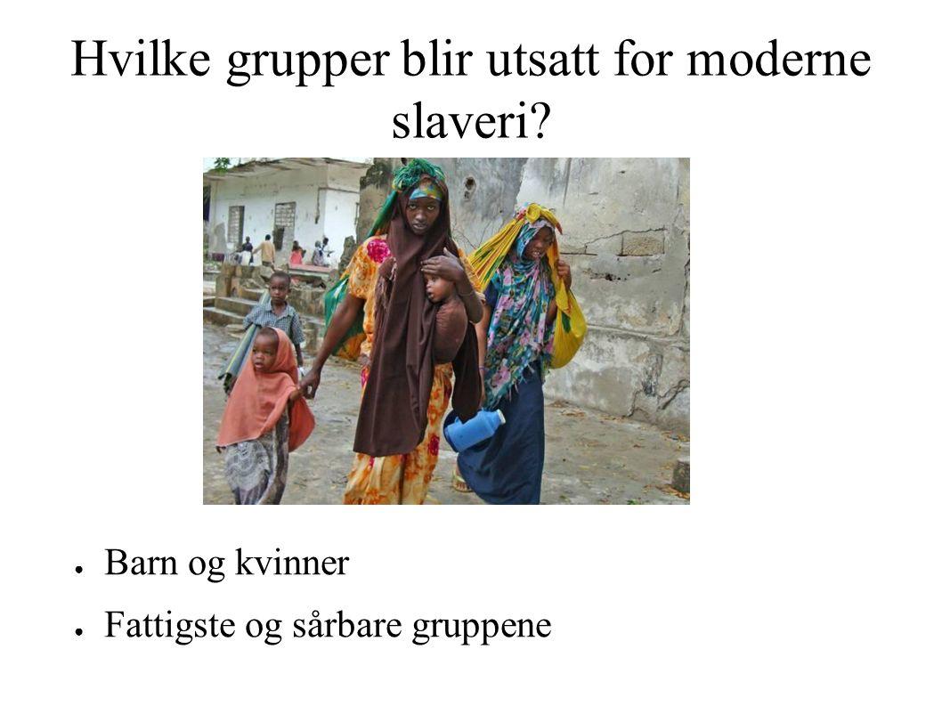 Hvilke grupper blir utsatt for moderne slaveri ● Barn og kvinner ● Fattigste og sårbare gruppene