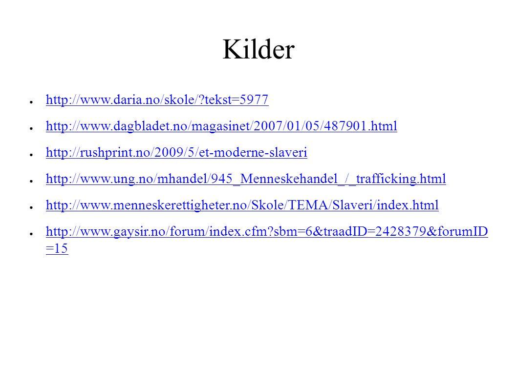 Kilder ● http://www.daria.no/skole/ tekst=5977 http://www.daria.no/skole/ tekst=5977 ● http://www.dagbladet.no/magasinet/2007/01/05/487901.html http://www.dagbladet.no/magasinet/2007/01/05/487901.html ● http://rushprint.no/2009/5/et-moderne-slaveri http://rushprint.no/2009/5/et-moderne-slaveri ● http://www.ung.no/mhandel/945_Menneskehandel_/_trafficking.html http://www.ung.no/mhandel/945_Menneskehandel_/_trafficking.html ● http://www.menneskerettigheter.no/Skole/TEMA/Slaveri/index.html http://www.menneskerettigheter.no/Skole/TEMA/Slaveri/index.html ● http://www.gaysir.no/forum/index.cfm sbm=6&traadID=2428379&forumID =15 http://www.gaysir.no/forum/index.cfm sbm=6&traadID=2428379&forumID =15