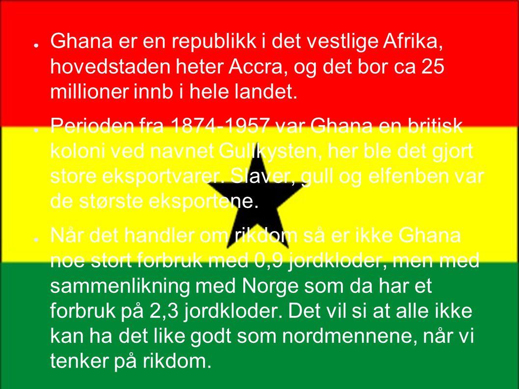 ●G●Ghana er en republikk i det vestlige Afrika, hovedstaden heter Accra, og det bor ca 25 millioner innb i hele landet.