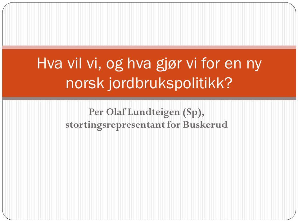 Per Olaf Lundteigen (Sp), stortingsrepresentant for Buskerud Hva vil vi, og hva gjør vi for en ny norsk jordbrukspolitikk?