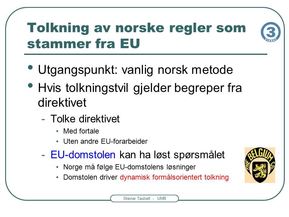 Steinar Taubøll - UMB Tolkning av norske regler som stammer fra EU Utgangspunkt: vanlig norsk metode Hvis tolkningstvil gjelder begreper fra direktivet -Tolke direktivet Med fortale Uten andre EU-forarbeider -EU-domstolen kan ha løst spørsmålet Norge må følge EU-domstolens løsninger Domstolen driver dynamisk formålsorientert tolkning