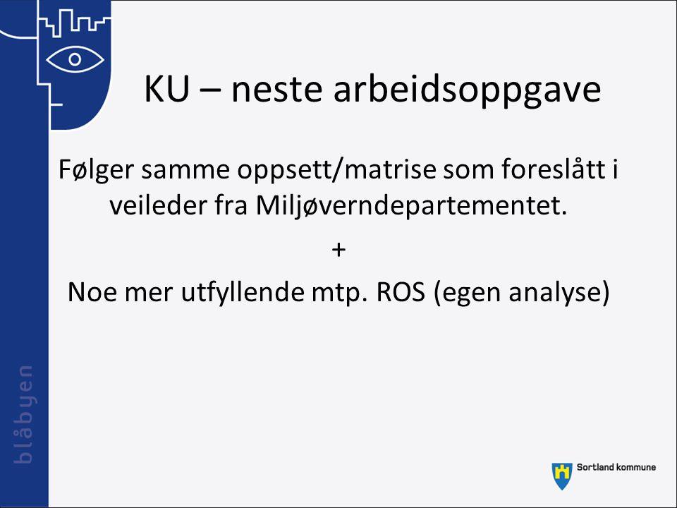 KU – neste arbeidsoppgave Følger samme oppsett/matrise som foreslått i veileder fra Miljøverndepartementet. + Noe mer utfyllende mtp. ROS (egen analys