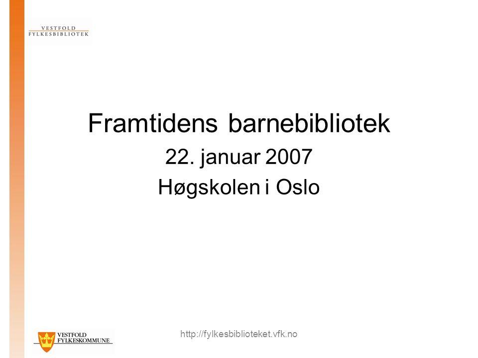 http://fylkesbiblioteket.vfk.no Framtidens barnebibliotek 22. januar 2007 Høgskolen i Oslo
