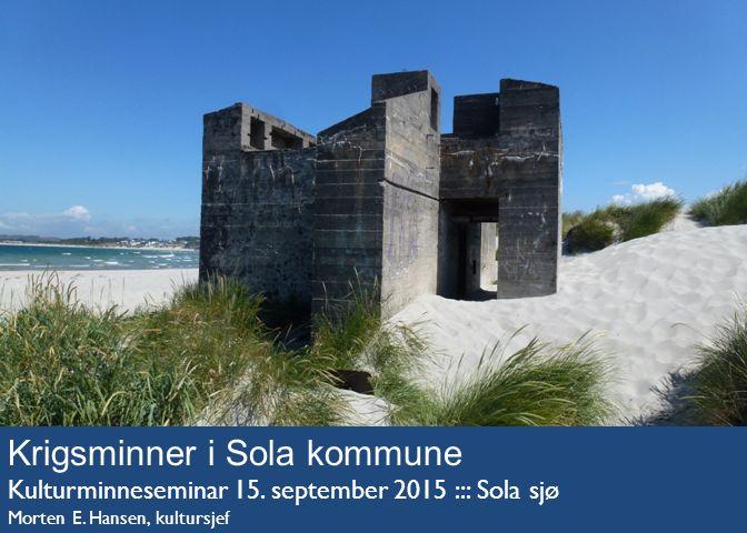 Krigsminner i Sola kommune Kulturminneseminar 15. september 2015 ::: Sola sjø Morten E. Hansen, kultursjef