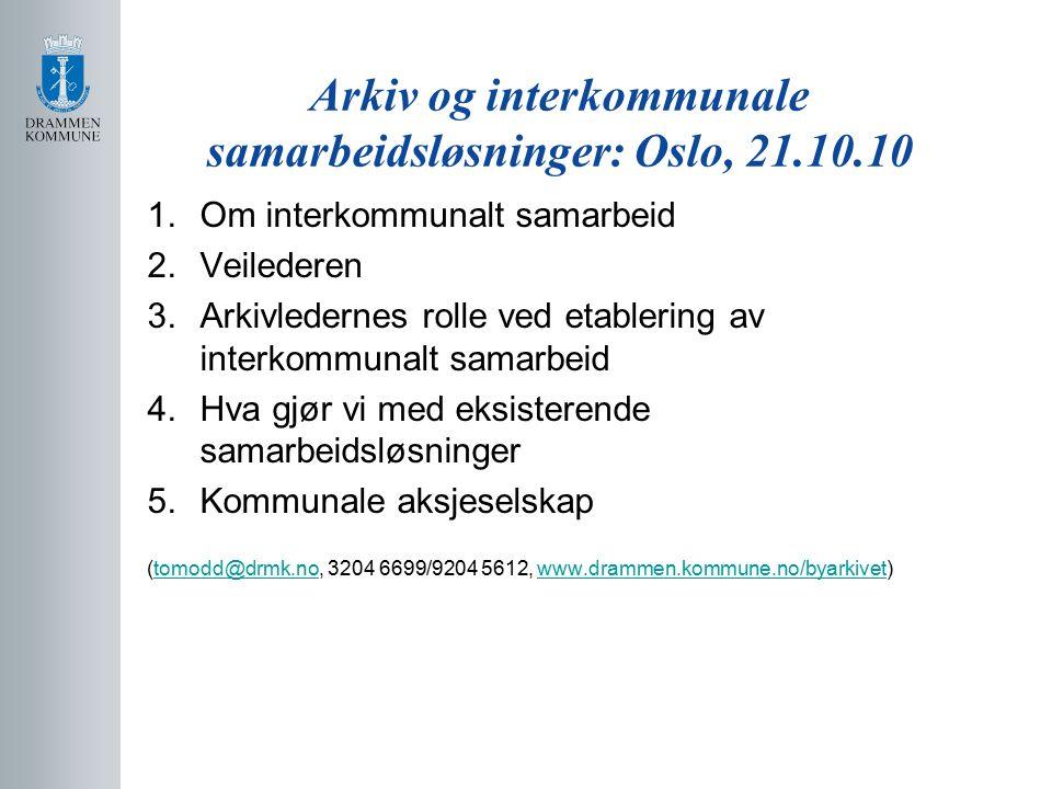 Arkiv og interkommunale samarbeidsløsninger: Oslo, 21.10.10 1.Om interkommunalt samarbeid 2.Veilederen 3.Arkivledernes rolle ved etablering av interkommunalt samarbeid 4.Hva gjør vi med eksisterende samarbeidsløsninger 5.Kommunale aksjeselskap (tomodd@drmk.no, 3204 6699/9204 5612, www.drammen.kommune.no/byarkivet)tomodd@drmk.nowww.drammen.kommune.no/byarkivet