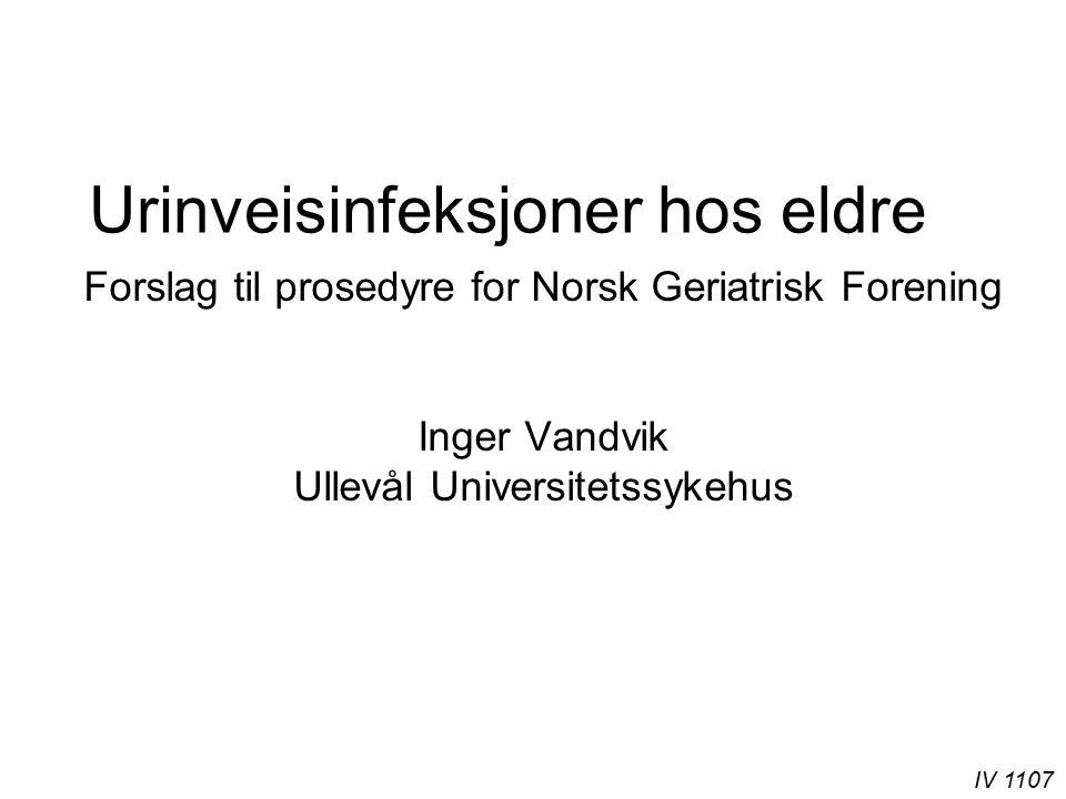 IV 1107 Urinveisinfeksjoner hos eldre Forslag til prosedyre for Norsk Geriatrisk Forening Inger Vandvik Ullevål Universitetssykehus
