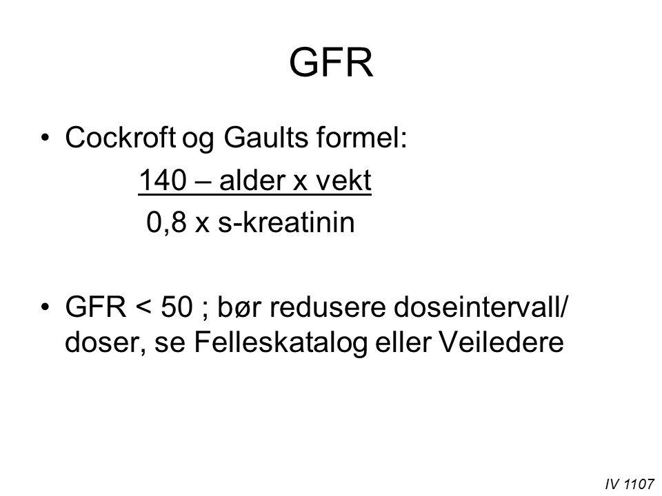 IV 1107 GFR Cockroft og Gaults formel: 140 – alder x vekt 0,8 x s-kreatinin GFR < 50 ; bør redusere doseintervall/ doser, se Felleskatalog eller Veiledere